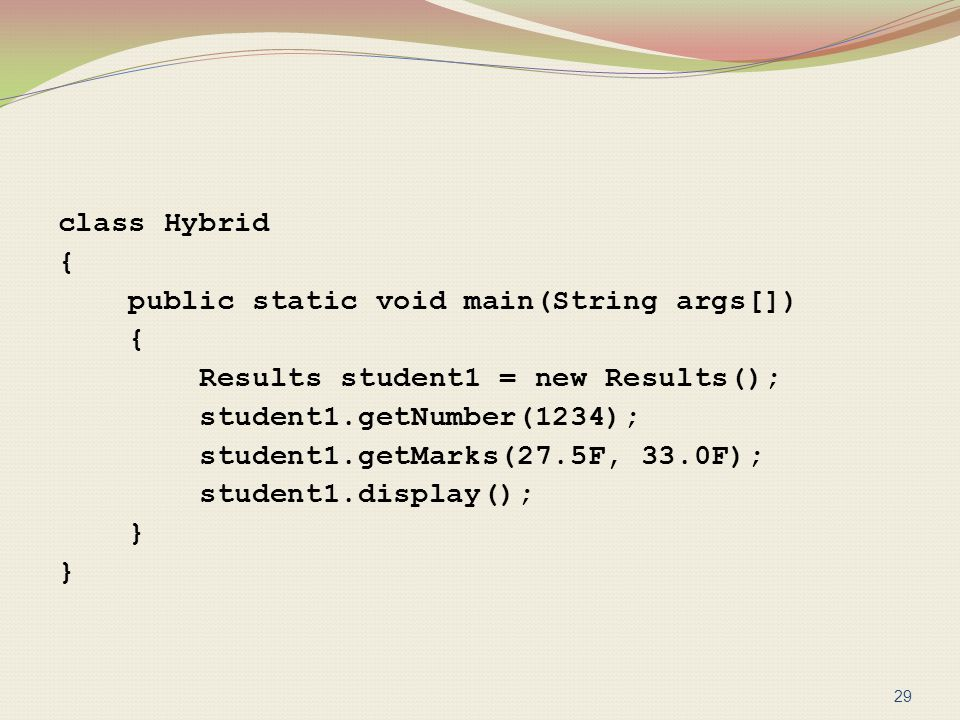 class Hybrid { public static void main(String args[]) Results student1 = new Results(); student1.getNumber(1234); student1.getMarks(27.5F, 33.0F); student1.display(); }